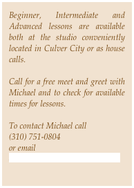 Beginner, Intermediate and Advanced lessons are available both at the studio conveniently located in Culver City or as house calls. 